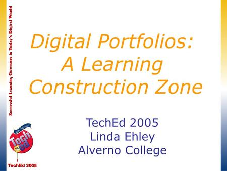 TechEd 2005 Linda Ehley Alverno College Digital Portfolios: A Learning Construction Zone.