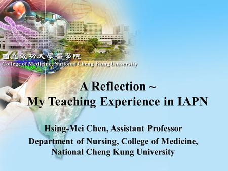Hsing-Mei Chen, Assistant Professor Department of Nursing, College of Medicine, National Cheng Kung University A Reflection ~ My Teaching Experience in.
