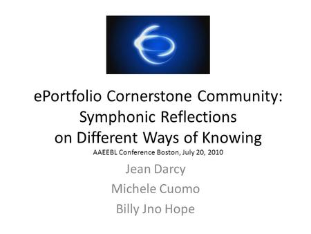 EPortfolio Cornerstone Community: Symphonic Reflections on Different Ways of Knowing AAEEBL Conference Boston, July 20, 2010 Jean Darcy Michele Cuomo Billy.