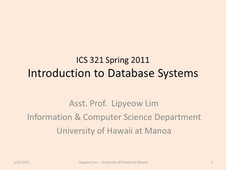 ICS 321 Spring 2011 Introduction to Database Systems Asst. Prof. Lipyeow Lim Information & Computer Science Department University of Hawaii at Manoa 1/12/20111Lipyeow.