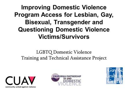 Improving Domestic Violence Program Access for Lesbian, Gay, Bisexual, Transgender and Questioning Domestic Violence Victims/Survivors LGBTQ Domestic Violence.