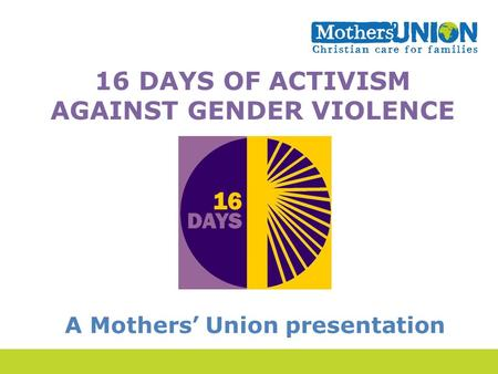 16 DAYS OF ACTIVISM AGAINST GENDER VIOLENCE A Mothers' Union presentation.