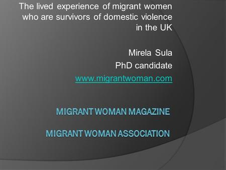 The lived experience of migrant women who are survivors of domestic violence in the UK Mirela Sula PhD candidate www.migrantwoman.com.