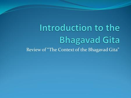 "Review of ""The Context of the Bhagavad Gita"". Acknowledgements These notes are based on Purna Vidhya, Vedic Heritage Teaching Programme. This material."