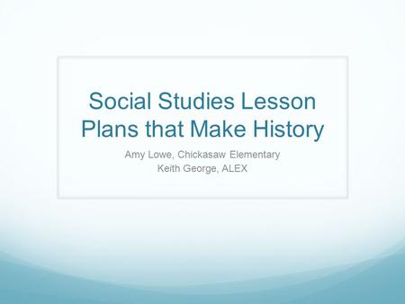 Social Studies Lesson Plans that Make History Amy Lowe, Chickasaw Elementary Keith George, ALEX.