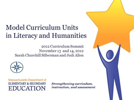 Model Curriculum Units in Literacy and Humanities Strengthening curriculum, instruction, and assessment 2012 Curriculum Summit November 13 and 14, 2012.
