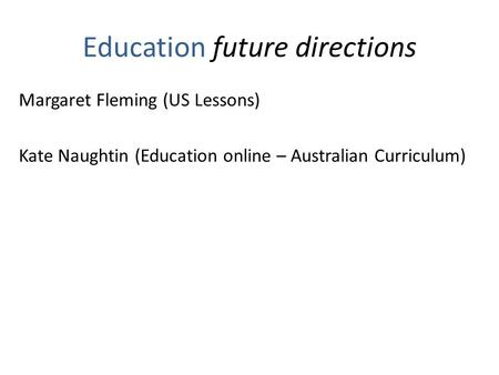 Education future directions Margaret Fleming (US Lessons) Kate Naughtin (Education online – Australian Curriculum)