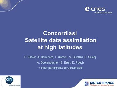 Concordiasi Satellite data assimilation at high latitudes F. Rabier, A. Bouchard, F. Karbou, V. Guidard, S. Guedj, A. Doerenbecher, E. Brun, D. Puech +