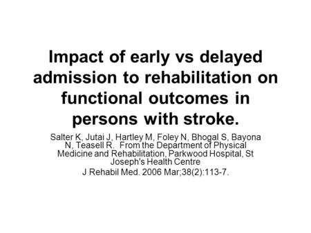 Impact of early vs delayed admission to rehabilitation on functional outcomes in persons with stroke. Salter K, Jutai J, Hartley M, Foley N, Bhogal S,