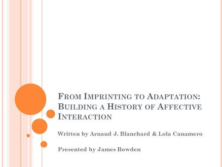 F ROM I MPRINTING TO A DAPTATION : B UILDING A H ISTORY OF A FFECTIVE I NTERACTION Written by Arnaud J. Blanchard & Lola Canamero Presented by James Bowden.