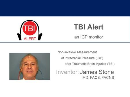 TBI Alert an ICP monitor Inventor: James Stone MD, FACS, FACNS Non-invasive Measurement of Intracranial Pressure (ICP) after Traumatic Brain Injuries (TBI)