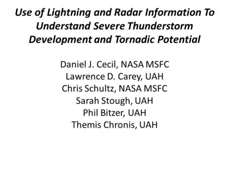Use of Lightning and Radar Information To Understand Severe Thunderstorm Development and Tornadic Potential Daniel J. Cecil, NASA MSFC Lawrence D. Carey,