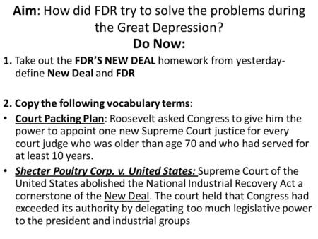 Aim: How did FDR try to solve the problems during the Great Depression? Do Now: 1. Take out the FDR'S NEW DEAL homework from yesterday- define New Deal.