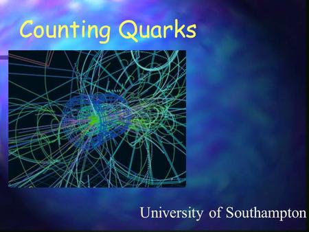Counting Quarks University of Southampton. Our goal is to learn about the particles of nature using real data from accelerators We will not explore the.
