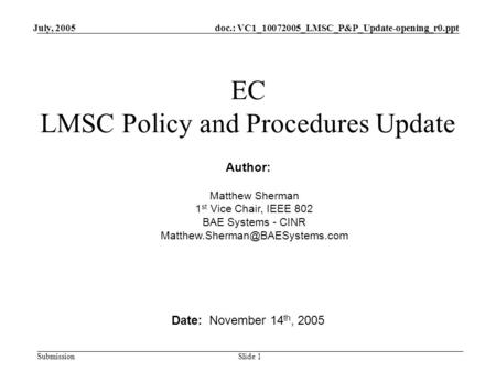 Doc.: VC1_10072005_LMSC_P&P_Update-opening_r0.ppt Submission July, 2005 Slide 1 EC LMSC Policy and Procedures Update Date: November 14 th, 2005 Author: