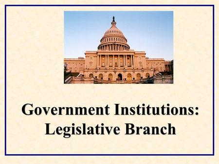 Government Institutions: Legislative Branch