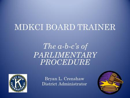 MDKCI BOARD TRAINER The a-b-c's of PARLIMENTARY PROCEDURE Bryan L. Crenshaw District Administrator.