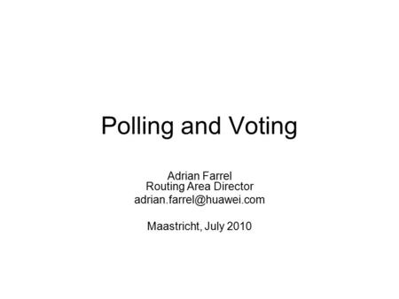 Polling and Voting Adrian Farrel Routing Area Director Maastricht, July 2010.