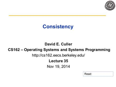Consistency David E. Culler CS162 – Operating Systems and Systems Programming  Lecture 35 Nov 19, 2014 Read:
