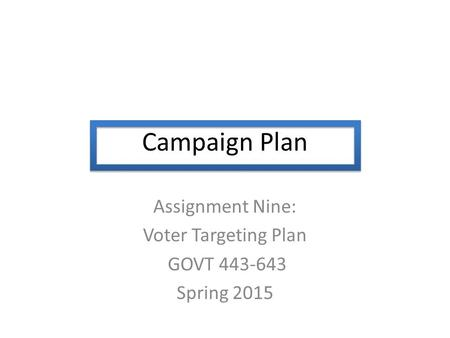 Campaign Plan Assignment Nine: Voter Targeting Plan GOVT 443-643 Spring 2015.
