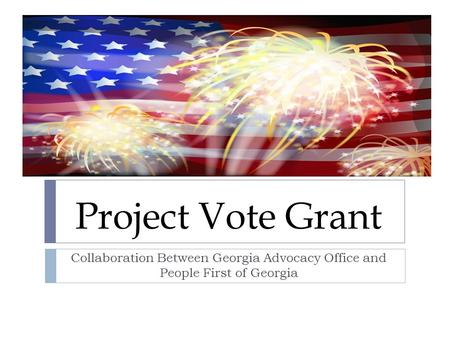 Project Vote Grant Collaboration Between Georgia Advocacy Office and People First of Georgia.