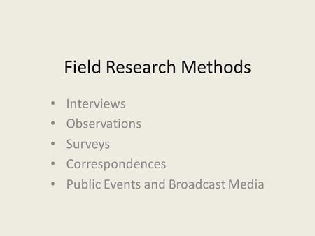 Field Research Methods Interviews Observations Surveys Correspondences Public Events and Broadcast Media.
