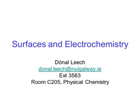 Surfaces and Electrochemistry Dónal Leech Ext 3563 Room C205, Physical Chemistry.