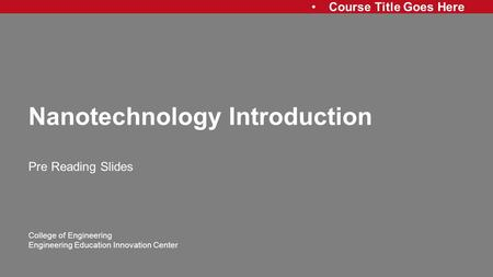 Course Title Goes Here College of Engineering Engineering Education Innovation Center Nanotechnology Introduction Pre Reading Slides.