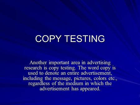 COPY TESTING Another important area in advertising research is copy testing. The word copy is used to denote an entire advertisement, including the message,
