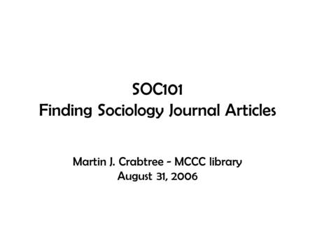 SOC101 Finding Sociology Journal Articles Martin J. Crabtree - MCCC library August 31, 2006.