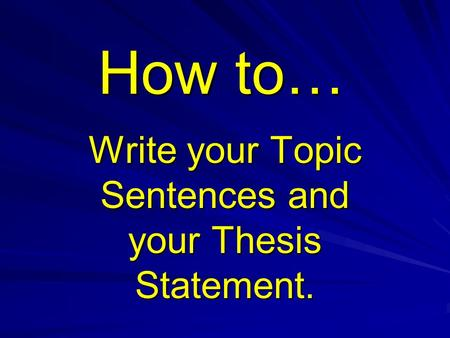 How to… Write your Topic Sentences and your Thesis Statement.