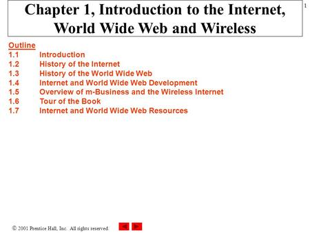  2001 Prentice Hall, Inc. All rights reserved. 1 Chapter 1, Introduction to the Internet, World Wide Web and Wireless Outline 1.1 Introduction 1.2History.