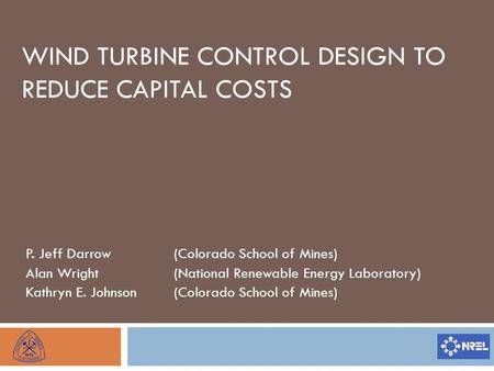 WIND TURBINE CONTROL DESIGN TO REDUCE CAPITAL COSTS P. Jeff Darrow(Colorado School of Mines) Alan Wright(National Renewable Energy Laboratory) Kathryn.