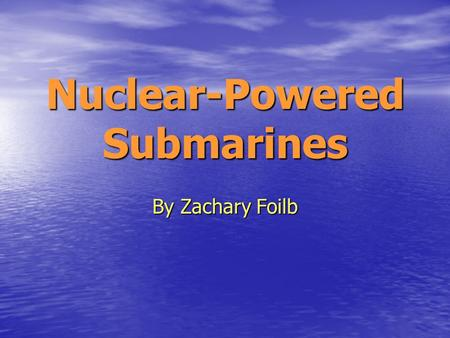 Nuclear-Powered Submarines By Zachary Foilb. Introduction The first nuclear powered submarine was the USS Nautilus built in 1955. Westinghouse was the.