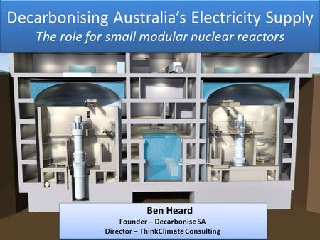 Decarbonising Australia's Electricity Supply The role for small modular nuclear reactors Ben Heard Founder – Decarbonise SA Director – ThinkClimate Consulting.