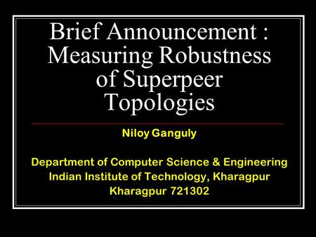 Brief Announcement : Measuring Robustness of Superpeer Topologies Niloy Ganguly Department of Computer Science & Engineering Indian Institute of Technology,