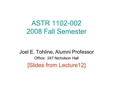 ASTR 1102-002 2008 Fall Semester Joel E. Tohline, Alumni Professor Office: 247 Nicholson Hall [Slides from Lecture12]