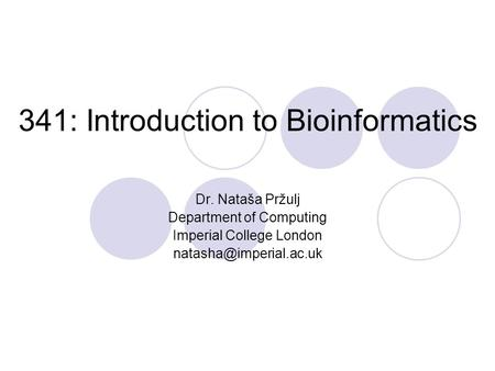 341: Introduction to Bioinformatics Dr. Nataša Pržulj Department of Computing Imperial College London