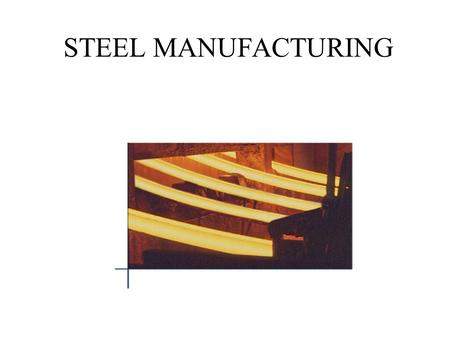 STEEL MANUFACTURING. What is Steel ? In the beginning, there was iron... Then came cast iron......and finally steel.