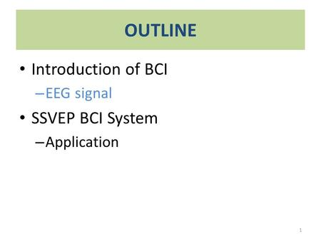 OUTLINE Introduction of BCI – EEG signal SSVEP BCI System – Application 1.