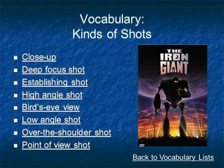 Vocabulary: Kinds of Shots Close-up Deep focus shot Establishing shot High angle shot Bird's-eye view Low angle shot Over-the-shoulder shot Point of view.