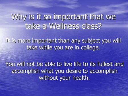 Why is it so important that we take a Wellness class? It is more important than any subject you will take while you are in college. You will not be able.