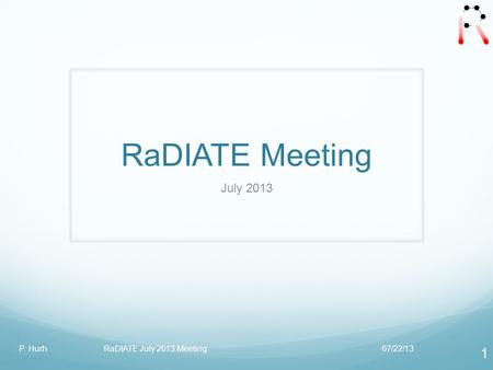 RaDIATE Meeting July 2013 07/22/13P. Hurh RaDIATE July 2013 Meeting 1.
