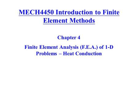 MECH4450 Introduction to Finite Element Methods Chapter 4 Finite Element Analysis (F.E.A.) of 1-D Problems – Heat Conduction.
