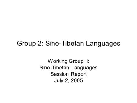 Group 2: Sino-Tibetan Languages Working Group II: Sino-Tibetan Languages Session Report July 2, 2005.