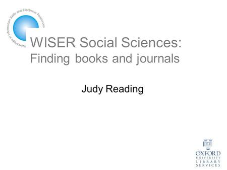 WISER Social Sciences: Finding books and journals Judy Reading.