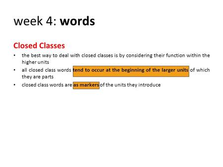 Week 4: words Closed Classes the best way to deal with closed classes is by considering their function within the higher units all closed class words tend.