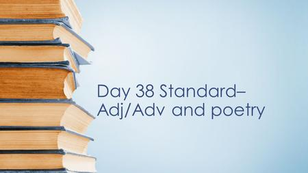 Day 38 Standard– Adj/Adv and poetry Objectives 1.Identify and Understand how adjectives and adverbs enhance a sentence. 2. Recognize characteristics.
