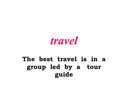 Travel The best travel is in a group led by a tour guide.