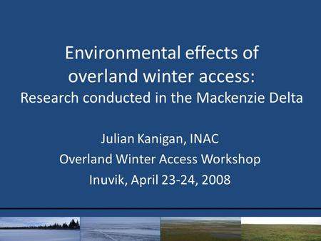 Environmental effects of overland winter access: Research conducted in the Mackenzie Delta Julian Kanigan, INAC Overland Winter Access Workshop Inuvik,